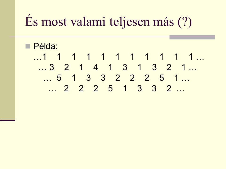 És most valami teljesen más ( ) Példa: …1 1 1 1 1 1 1 1 1 1 1 … 1… 3 2 1 4 1 3 1 3 2 1 … 1 … 5 1 3 3 2 2 2 5 1 … 1 … 2 2 2 5 1 3 3 2 … a