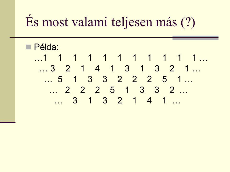 És most valami teljesen más ( ) Példa: …1 1 1 1 1 1 1 1 1 1 1 … 1… 3 2 1 4 1 3 1 3 2 1 … 1 … 5 1 3 3 2 2 2 5 1 … 1 … 2 2 2 5 1 3 3 2 … 1 … 3 1 3 2 1 4 1 …