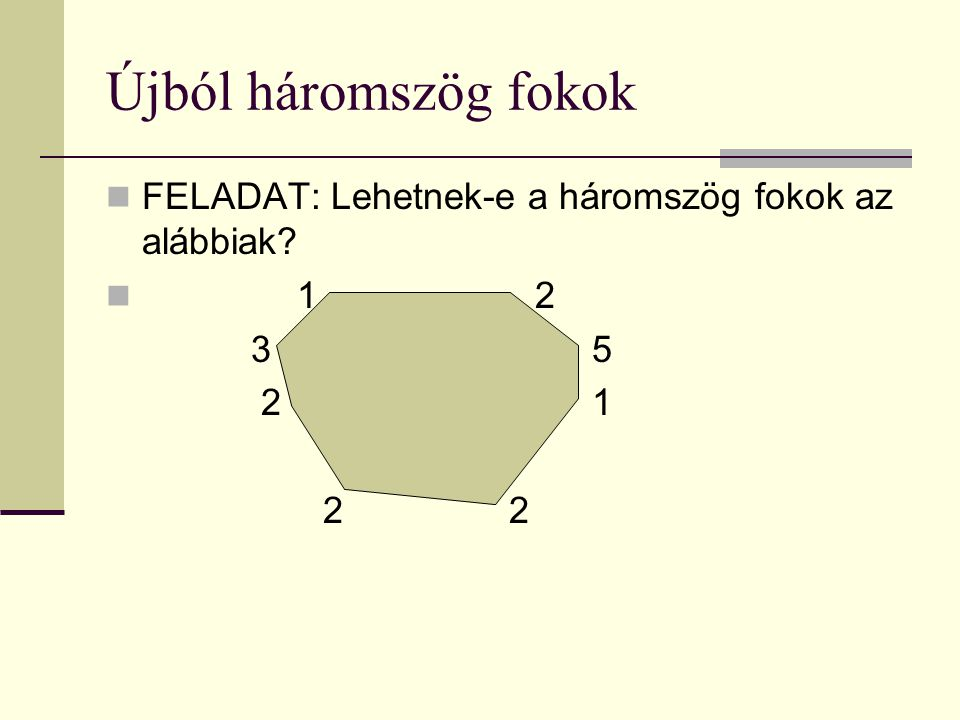 Újból háromszög fokok FELADAT: Lehetnek-e a háromszög fokok az alábbiak 1 2 3 5 2 1 2 2