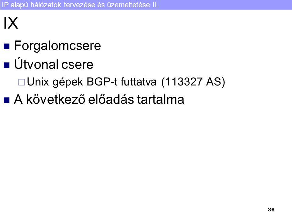 IP alapú hálózatok tervezése és üzemeltetése II. 36 IX Forgalomcsere Útvonal csere  Unix gépek BGP-t futtatva (113327 AS) A következő előadás tartalm