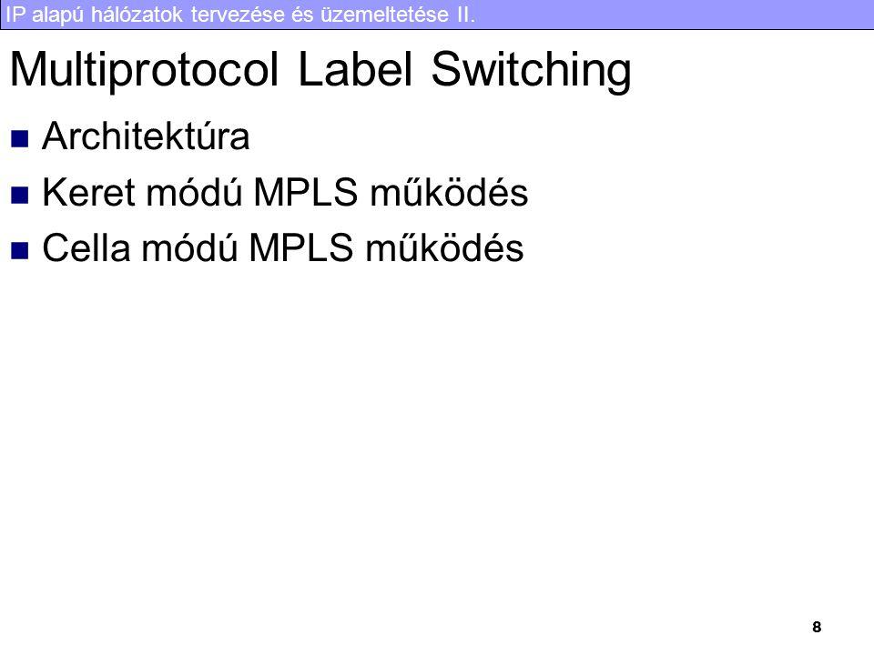 IP alapú hálózatok tervezése és üzemeltetése II. 8 Multiprotocol Label Switching Architektúra Keret módú MPLS működés Cella módú MPLS működés