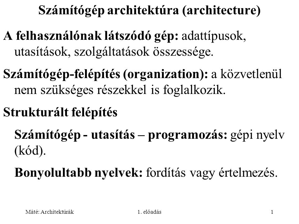 Máté: Architektúrák1. előadás1 Számítógép architektúra (architecture) A felhasználónak látszódó gép: adattípusok, utasítások, szolgáltatások összesség