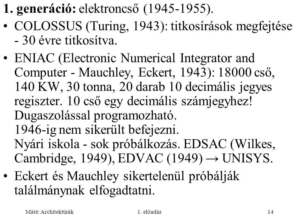 Máté: Architektúrák1. előadás14 1. generáció: elektroncső (1945-1955). COLOSSUS (Turing, 1943): titkosírások megfejtése - 30 évre titkosítva. ENIAC (E