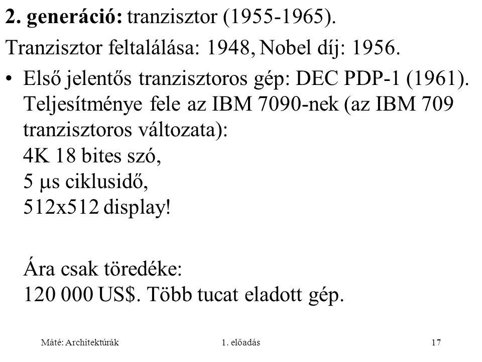 Máté: Architektúrák1. előadás17 2. generáció: tranzisztor (1955-1965). Tranzisztor feltalálása: 1948, Nobel díj: 1956. Első jelentős tranzisztoros gép