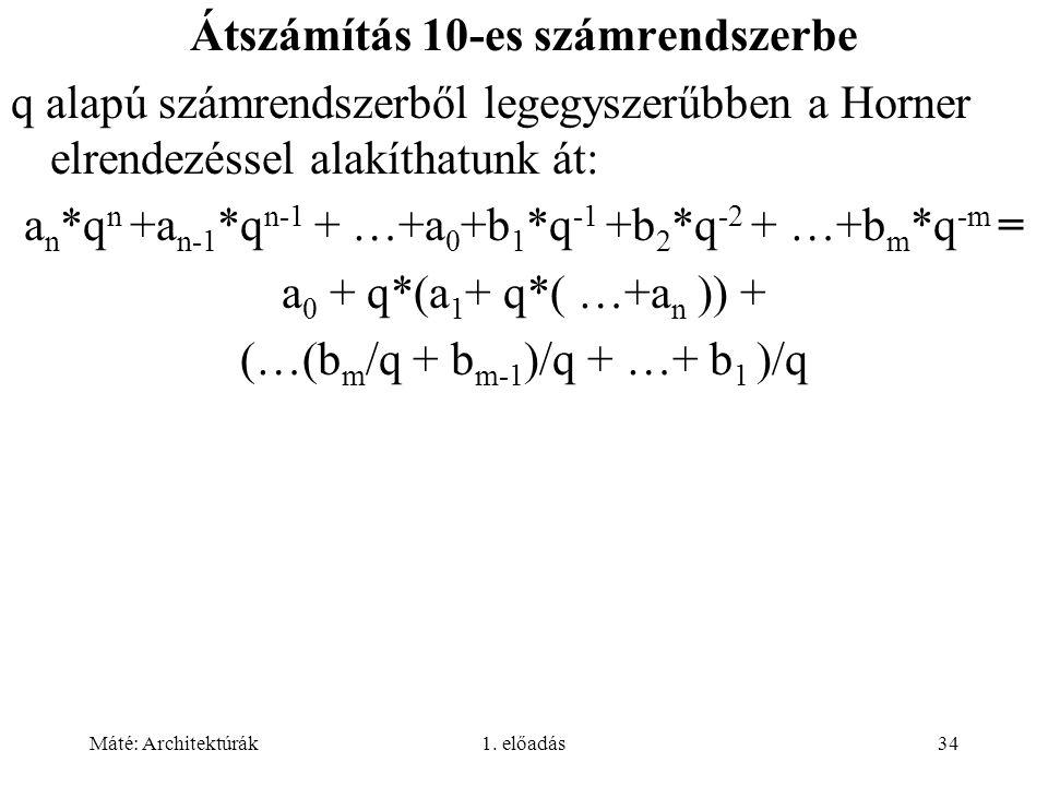 Máté: Architektúrák1. előadás34 Átszámítás 10-es számrendszerbe q alapú számrendszerből legegyszerűbben a Horner elrendezéssel alakíthatunk át: a n *q