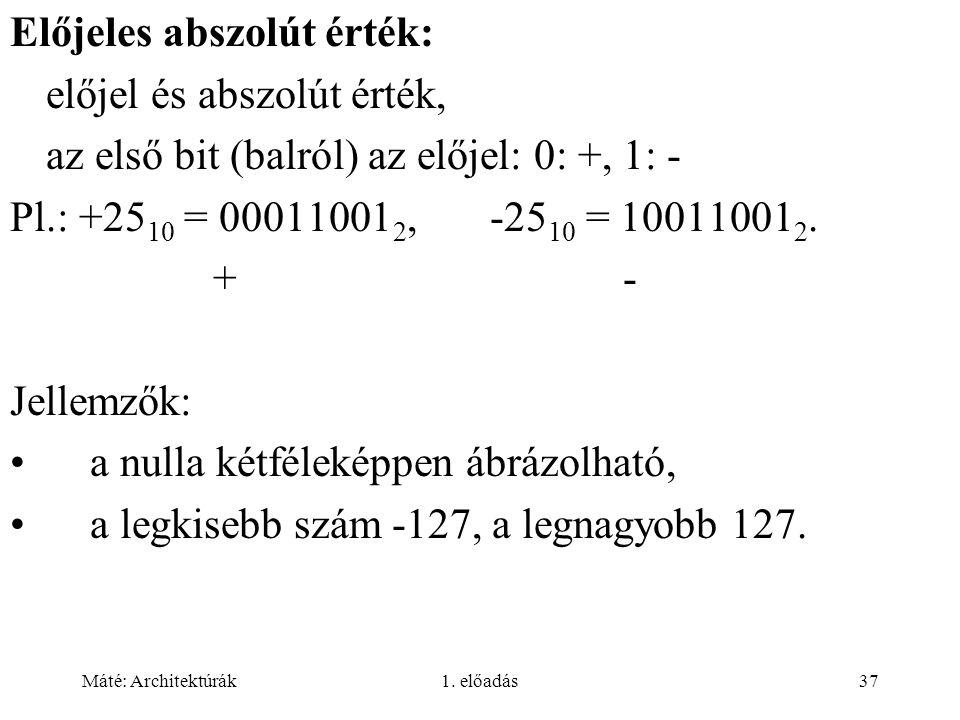 Máté: Architektúrák1. előadás37 Előjeles abszolút érték: előjel és abszolút érték, az első bit (balról) az előjel: 0: +, 1: - Pl.: +25 10 = 00011001 2