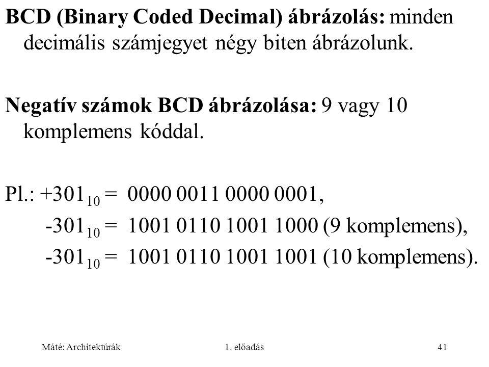 Máté: Architektúrák1. előadás41 BCD (Binary Coded Decimal) ábrázolás: minden decimális számjegyet négy biten ábrázolunk. Negatív számok BCD ábrázolása
