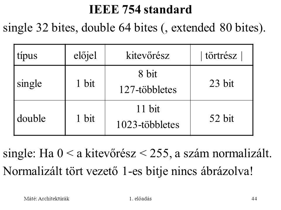 Máté: Architektúrák1. előadás44 IEEE 754 standard single 32 bites, double 64 bites (, extended 80 bites). single: Ha 0 < a kitevőrész < 255, a szám no