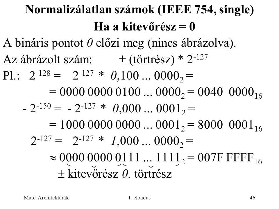 Máté: Architektúrák1. előadás46 Normalizálatlan számok (IEEE 754, single) Ha a kitevőrész = 0 A bináris pontot 0 előzi meg (nincs ábrázolva). Az ábráz