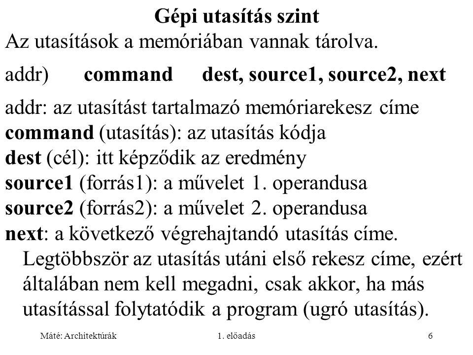 Máté: Architektúrák1. előadás6 Gépi utasítás szint Az utasítások a memóriában vannak tárolva. addr)commanddest, source1, source2, next addr: az utasít