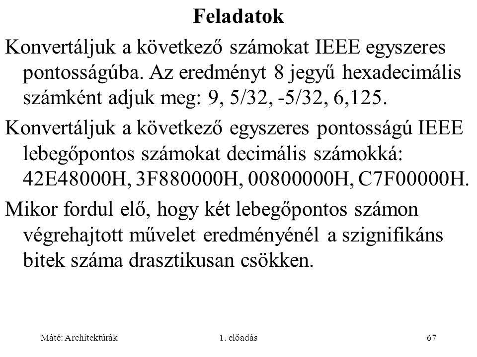 Máté: Architektúrák1. előadás67 Feladatok Konvertáljuk a következő számokat IEEE egyszeres pontosságúba. Az eredményt 8 jegyű hexadecimális számként a