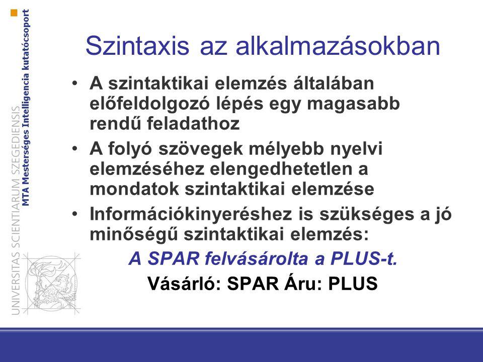 Szintaxis az alkalmazásokban A szintaktikai elemzés általában előfeldolgozó lépés egy magasabb rendű feladathoz A folyó szövegek mélyebb nyelvi elemzéséhez elengedhetetlen a mondatok szintaktikai elemzése Információkinyeréshez is szükséges a jó minőségű szintaktikai elemzés: A SPAR felvásárolta a PLUS-t.