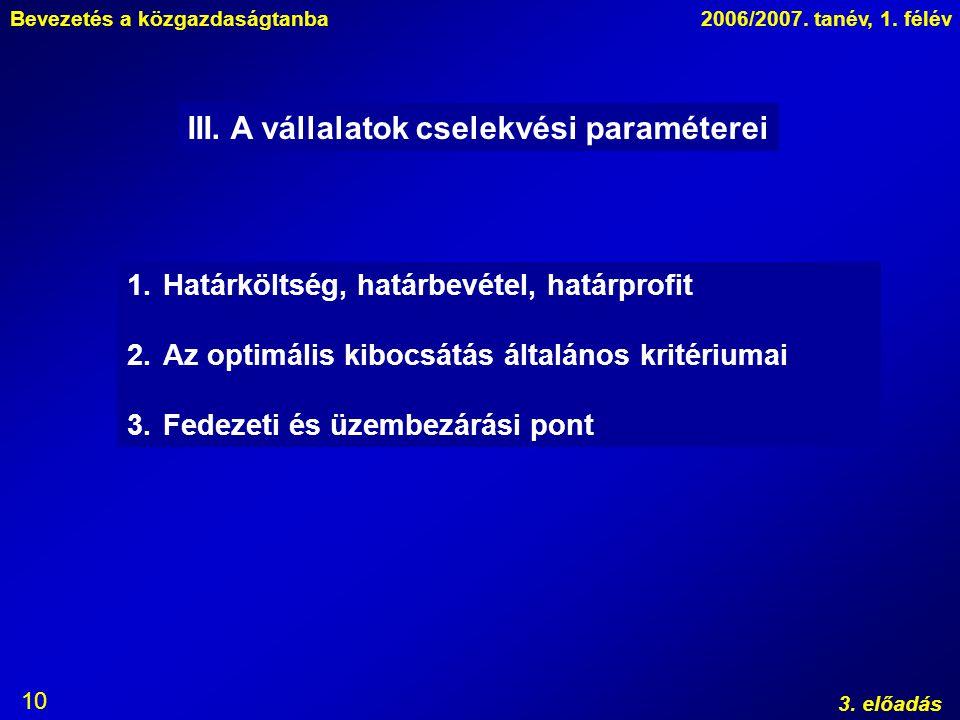 Bevezetés a közgazdaságtanba2006/2007. tanév, 1. félév 3. előadás 10 III. A vállalatok cselekvési paraméterei 1.Határköltség, határbevétel, határprofi