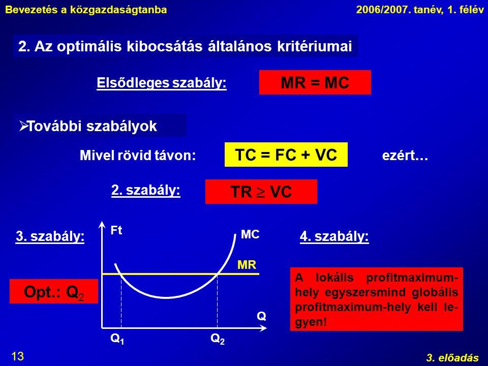 Bevezetés a közgazdaságtanba2006/2007. tanév, 1. félév 3. előadás 13 2. Az optimális kibocsátás általános kritériumai Elsődleges szabály: MR = MC  To