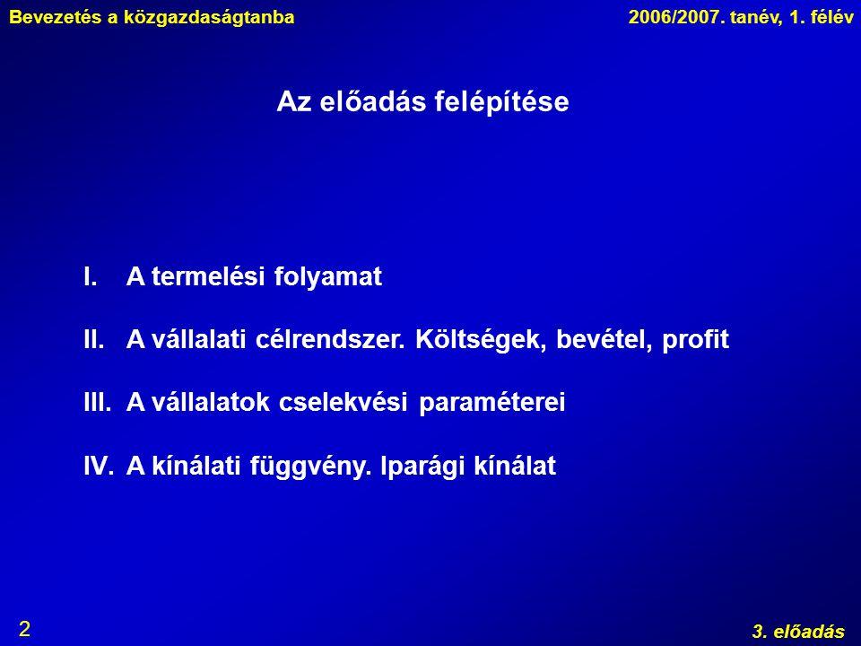 Bevezetés a közgazdaságtanba2006/2007. tanév, 1. félév 3. előadás 2 Az előadás felépítése I.A termelési folyamat II.A vállalati célrendszer. Költségek