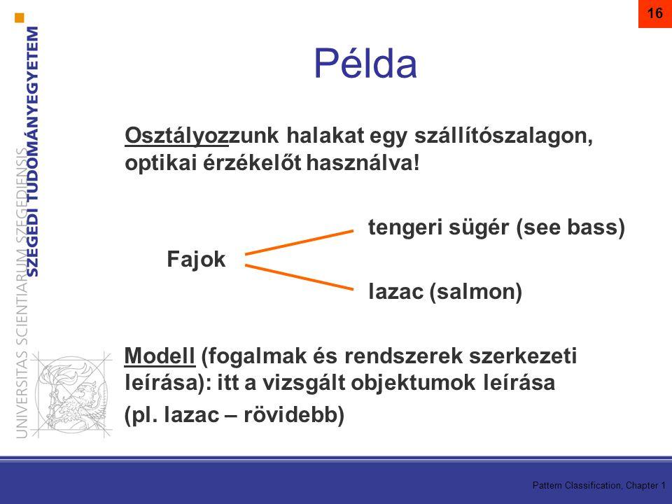 Pattern Classification, Chapter 1 16 Példa Osztályozzunk halakat egy szállítószalagon, optikai érzékelőt használva! tengeri sügér (see bass) Fajok laz
