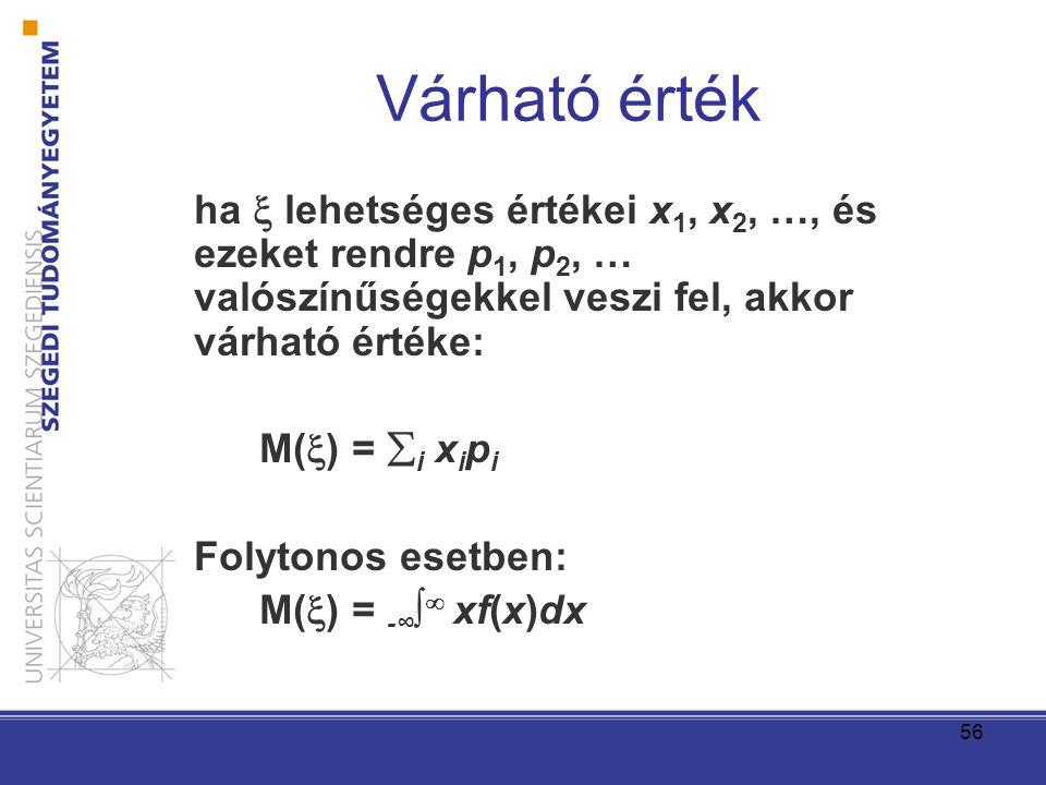 56 Várható érték ha  lehetséges értékei x 1, x 2, …, és ezeket rendre p 1, p 2, … valószínűségekkel veszi fel, akkor várható értéke: M(  ) =  i x i p i Folytonos esetben: M(  ) = -∞ ∫  xf(x)dx