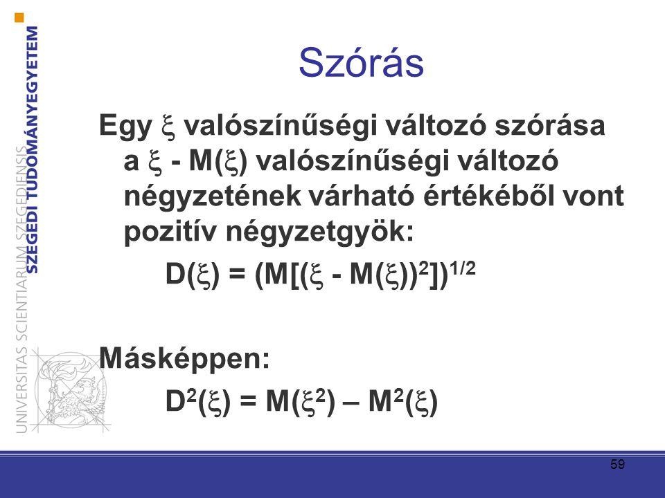 59 Szórás Egy  valószínűségi változó szórása a  - M(  ) valószínűségi változó négyzetének várható értékéből vont pozitív négyzetgyök: D(  ) = (M[(  - M(  )) 2 ]) 1/2 Másképpen: D 2 (  ) = M(  2 ) – M 2 (  )