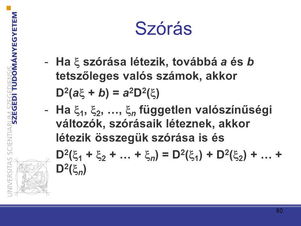 60 Szórás -Ha  szórása létezik, továbbá a és b tetszőleges valós számok, akkor D 2 (a  + b) = a 2 D 2 (  ) -Ha  1,  2, …,  n független valószínűségi változók, szórásaik léteznek, akkor létezik összegük szórása is és D 2 (  1 +  2 + … +  n ) = D 2 (  1 ) + D 2 (  2 ) + … + D 2 (  n )
