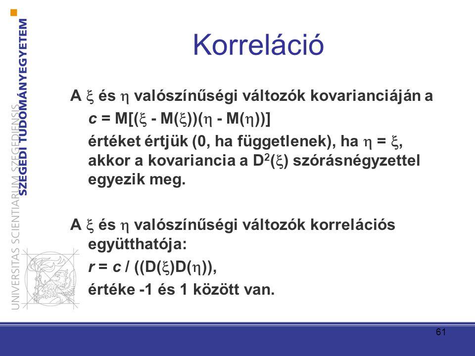 61 Korreláció A  és  valószínűségi változók kovarianciáján a c = M[(  - M(  ))(  - M(  ))] értéket értjük (0, ha függetlenek), ha  = , akkor a
