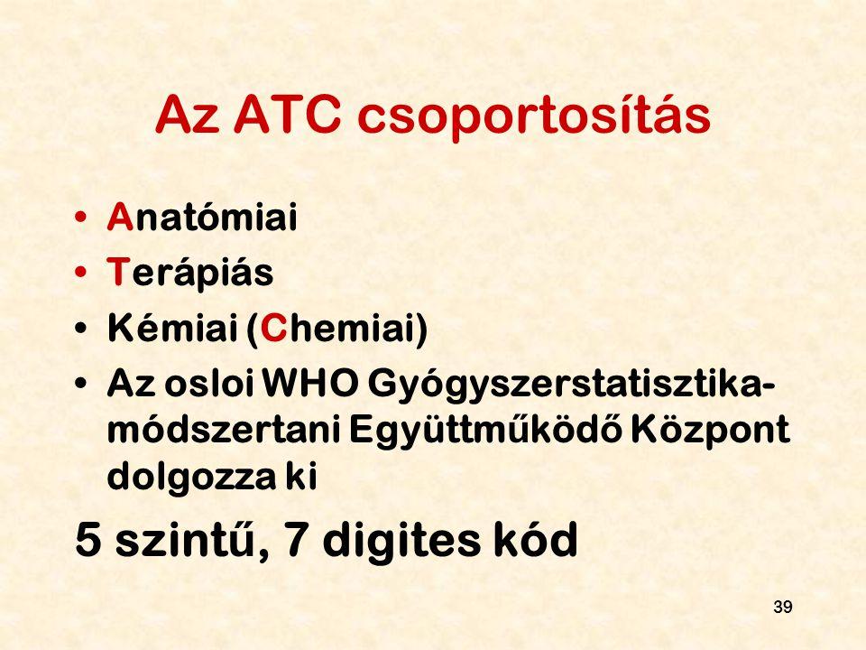 39 Az ATC csoportosítás Anatómiai Terápiás Kémiai (Chemiai) Az osloi WHO Gyógyszerstatisztika- módszertani Együttm ű köd ő Központ dolgozza ki 5 szint