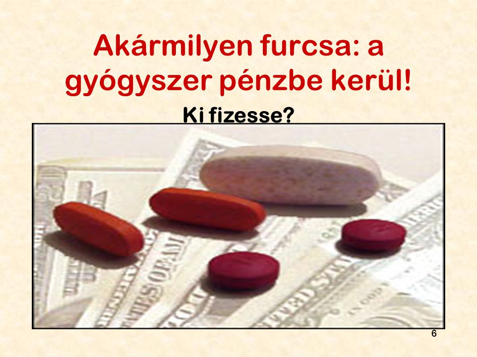 6 Akármilyen furcsa: a gyógyszer pénzbe kerül! Ki fizesse?