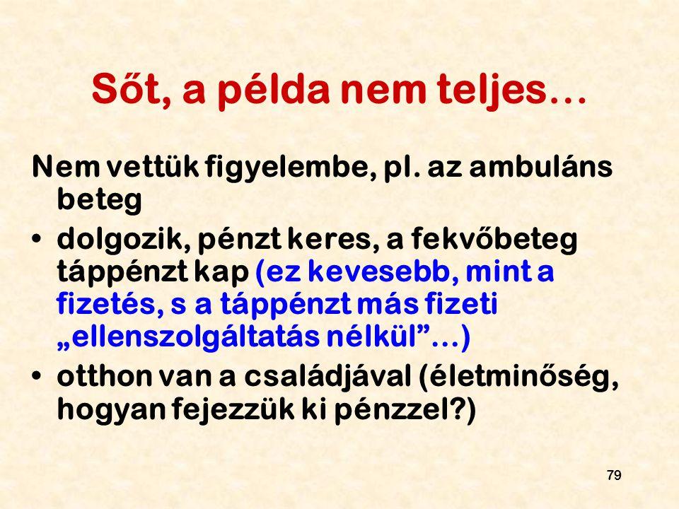 79 S ő t, a példa nem teljes… Nem vettük figyelembe, pl. az ambuláns beteg dolgozik, pénzt keres, a fekv ő beteg táppénzt kap (ez kevesebb, mint a fiz