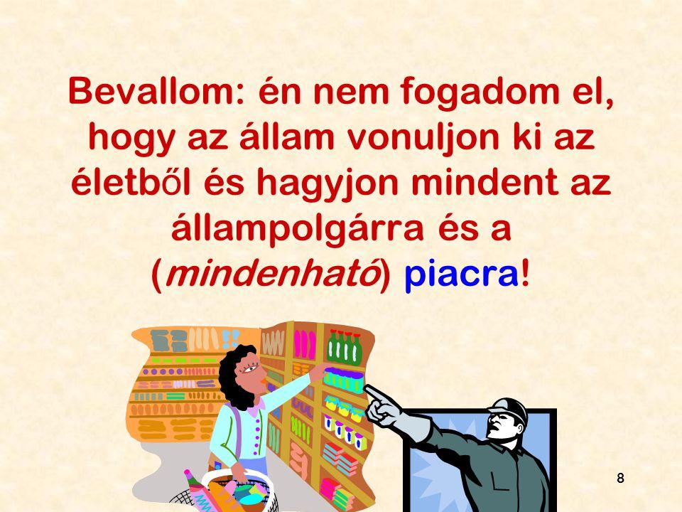 8 Bevallom: én nem fogadom el, hogy az állam vonuljon ki az életb ő l és hagyjon mindent az állampolgárra és a (mindenható) piacra!