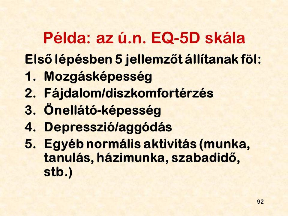 92 Példa: az ú.n. EQ-5D skála Els ő lépésben 5 jellemz ő t állítanak föl: 1.Mozgásképesség 2.Fájdalom/diszkomfortérzés 3.Önellátó-képesség 4.Depresszi