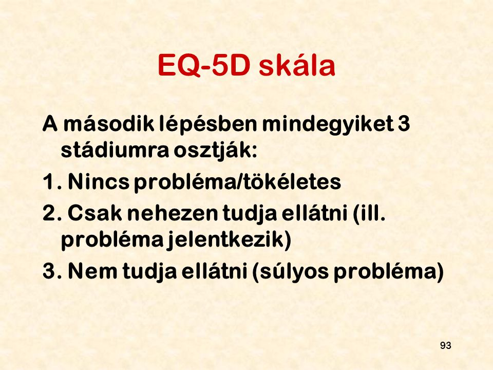 93 EQ-5D skála A második lépésben mindegyiket 3 stádiumra osztják: 1. Nincs probléma/tökéletes 2. Csak nehezen tudja ellátni (ill. probléma jelentkezi