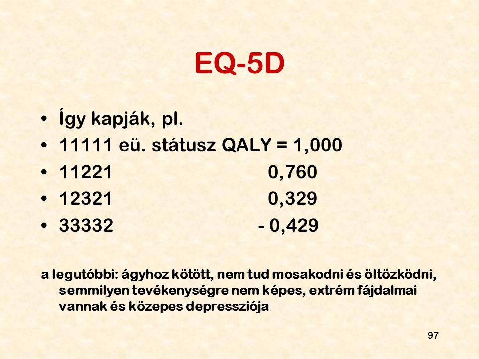 97 EQ-5D Így kapják, pl. 11111 eü. státusz QALY = 1,000 11221 0,760 12321 0,329 33332 - 0,429 a legutóbbi: ágyhoz kötött, nem tud mosakodni és öltözkö