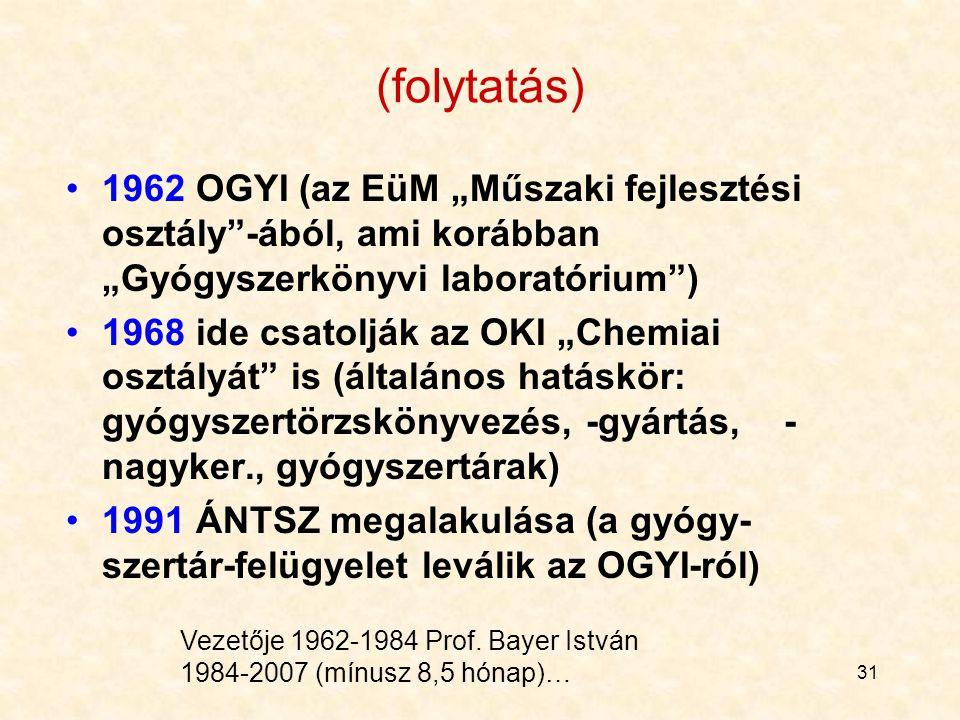 """31 1962 OGYI (az EüM """"Műszaki fejlesztési osztály -ából, ami korábban """"Gyógyszerkönyvi laboratórium ) 1968 ide csatolják az OKI """"Chemiai osztályát is (általános hatáskör: gyógyszertörzskönyvezés, -gyártás, - nagyker., gyógyszertárak) 1991 ÁNTSZ megalakulása (a gyógy- szertár-felügyelet leválik az OGYI-ról) (folytatás) Vezetője 1962-1984 Prof."""