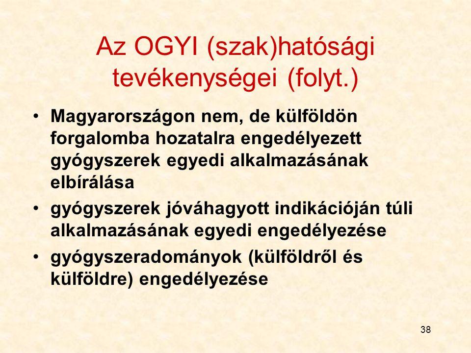 38 Az OGYI (szak)hatósági tevékenységei (folyt.) Magyarországon nem, de külföldön forgalomba hozatalra engedélyezett gyógyszerek egyedi alkalmazásának elbírálása gyógyszerek jóváhagyott indikációján túli alkalmazásának egyedi engedélyezése gyógyszeradományok (külföldről és külföldre) engedélyezése