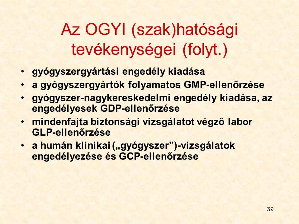 """39 Az OGYI (szak)hatósági tevékenységei (folyt.) gyógyszergyártási engedély kiadása a gyógyszergyártók folyamatos GMP-ellenőrzése gyógyszer-nagykereskedelmi engedély kiadása, az engedélyesek GDP-ellenőrzése mindenfajta biztonsági vizsgálatot végző labor GLP-ellenőrzése a humán klinikai (""""gyógyszer )-vizsgálatok engedélyezése és GCP-ellenőrzése"""