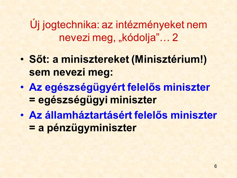 """6 Új jogtechnika: az intézményeket nem nevezi meg, """"kódolja … 2 Sőt: a minisztereket (Minisztérium!) sem nevezi meg: Az egészségügyért felelős miniszter = egészségügyi miniszter Az államháztartásért felelős miniszter = a pénzügyminiszter"""