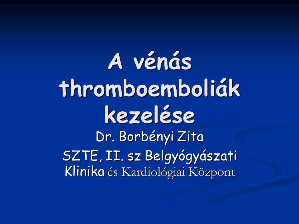 A vénás thromboemboliák kezelése Dr. Borbényi Zita SZTE, II. sz Belgyógyászati Klinika és Kardiológiai Központ