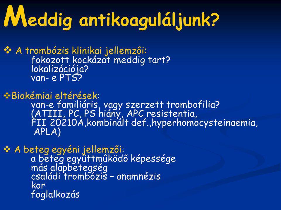 M eddig antikoaguláljunk?  A trombózis klinikai jellemzői: fokozott kockázat meddig tart? lokalizációja? van- e PTS?  Biokémiai eltérések: van-e fam