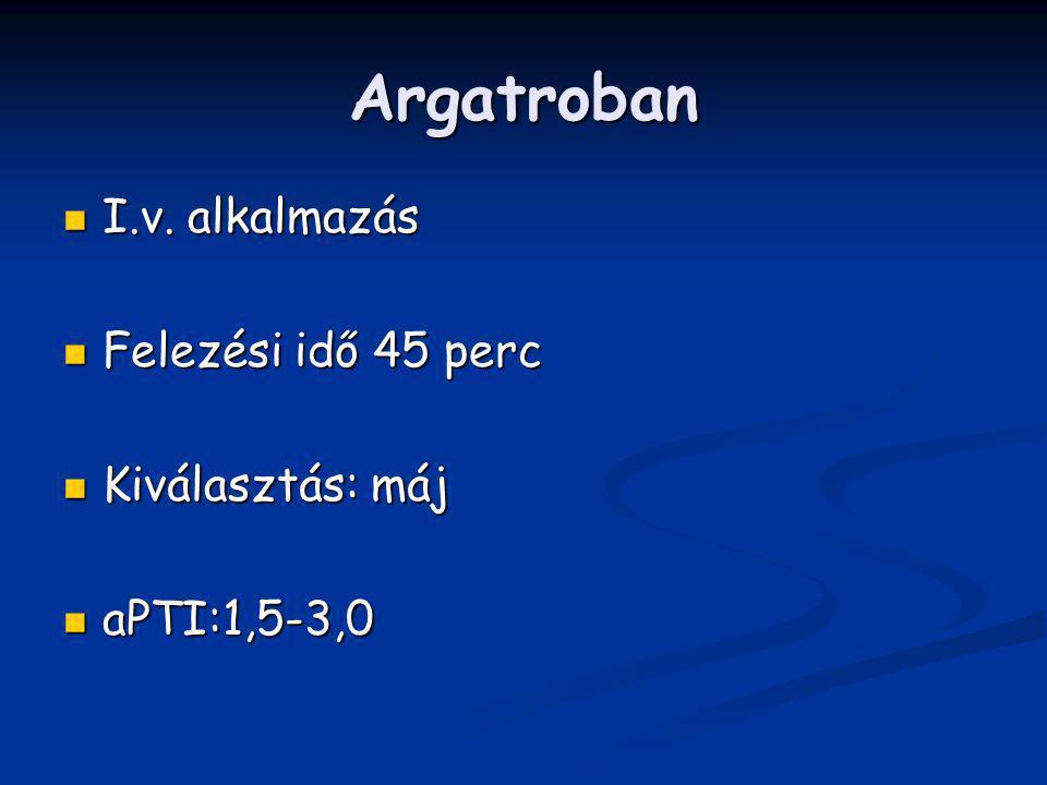 Argatroban I.v. alkalmazás I.v. alkalmazás Felezési idő 45 perc Felezési idő 45 perc Kiválasztás: máj Kiválasztás: máj aPTI:1,5-3,0 aPTI:1,5-3,0