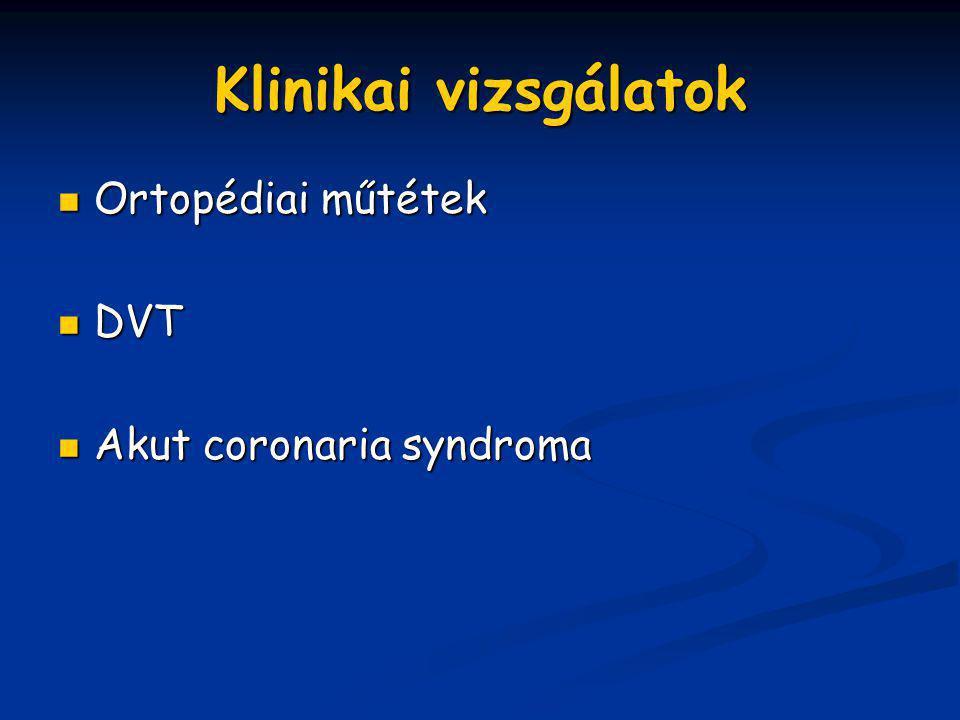 Klinikai vizsgálatok Ortopédiai műtétek Ortopédiai műtétek DVT DVT Akut coronaria syndroma Akut coronaria syndroma