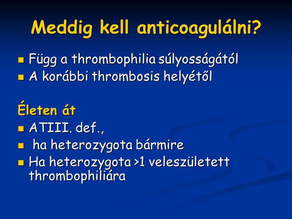 Meddig kell anticoagulálni? Függ a thrombophilia súlyosságától Függ a thrombophilia súlyosságától A korábbi thrombosis helyétől A korábbi thrombosis h