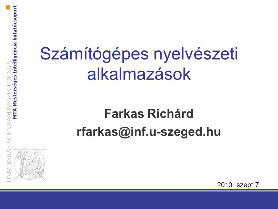 Számítógépes nyelvészeti alkalmazások Farkas Richárd rfarkas@inf.u-szeged.hu 2010. szept 7.