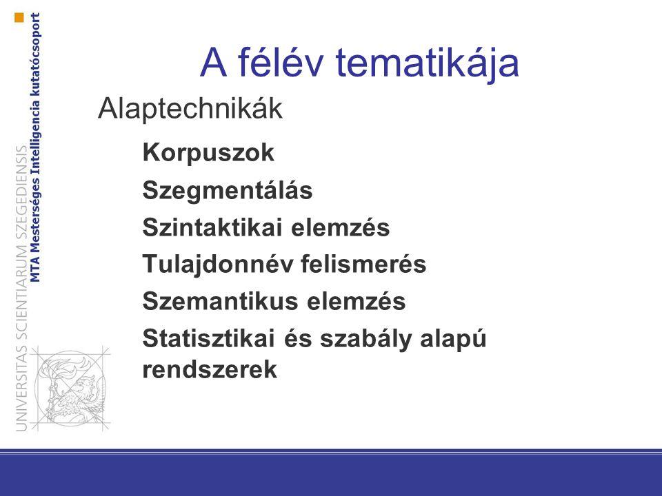 A félév tematikája Alaptechnikák Korpuszok Szegmentálás Szintaktikai elemzés Tulajdonnév felismerés Szemantikus elemzés Statisztikai és szabály alapú rendszerek