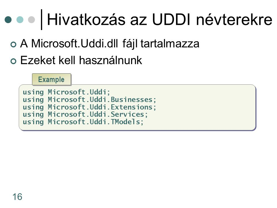 16 Hivatkozás az UDDI névterekre A Microsoft.Uddi.dll fájl tartalmazza Ezeket kell használnunk using Microsoft.Uddi; using Microsoft.Uddi.Businesses; using Microsoft.Uddi.Extensions; using Microsoft.Uddi.Services; using Microsoft.Uddi.TModels; using Microsoft.Uddi; using Microsoft.Uddi.Businesses; using Microsoft.Uddi.Extensions; using Microsoft.Uddi.Services; using Microsoft.Uddi.TModels; Example