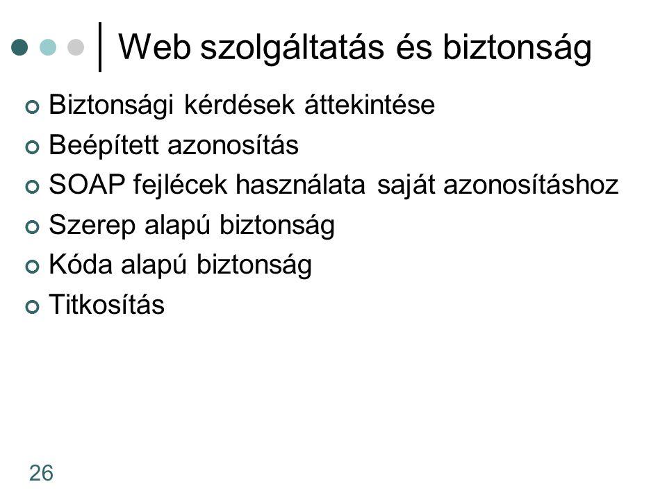 26 Web szolgáltatás és biztonság Biztonsági kérdések áttekintése Beépített azonosítás SOAP fejlécek használata saját azonosításhoz Szerep alapú biztonság Kóda alapú biztonság Titkosítás