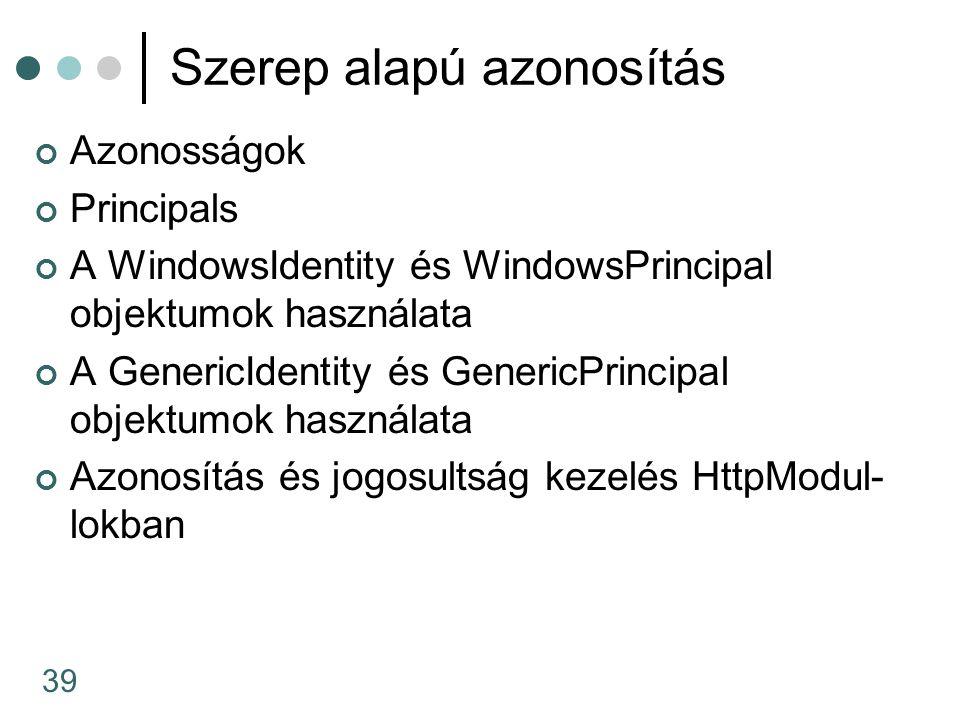 39 Szerep alapú azonosítás Azonosságok Principals A WindowsIdentity és WindowsPrincipal objektumok használata A GenericIdentity és GenericPrincipal objektumok használata Azonosítás és jogosultság kezelés HttpModul- lokban