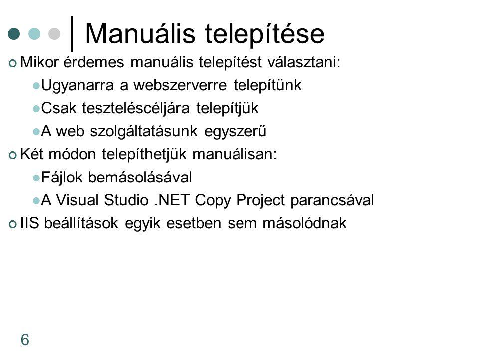 6 Manuális telepítése Mikor érdemes manuális telepítést választani: Ugyanarra a webszerverre telepítünk Csak teszteléscéljára telepítjük A web szolgáltatásunk egyszerű Két módon telepíthetjük manuálisan: Fájlok bemásolásával A Visual Studio.NET Copy Project parancsával IIS beállítások egyik esetben sem másolódnak