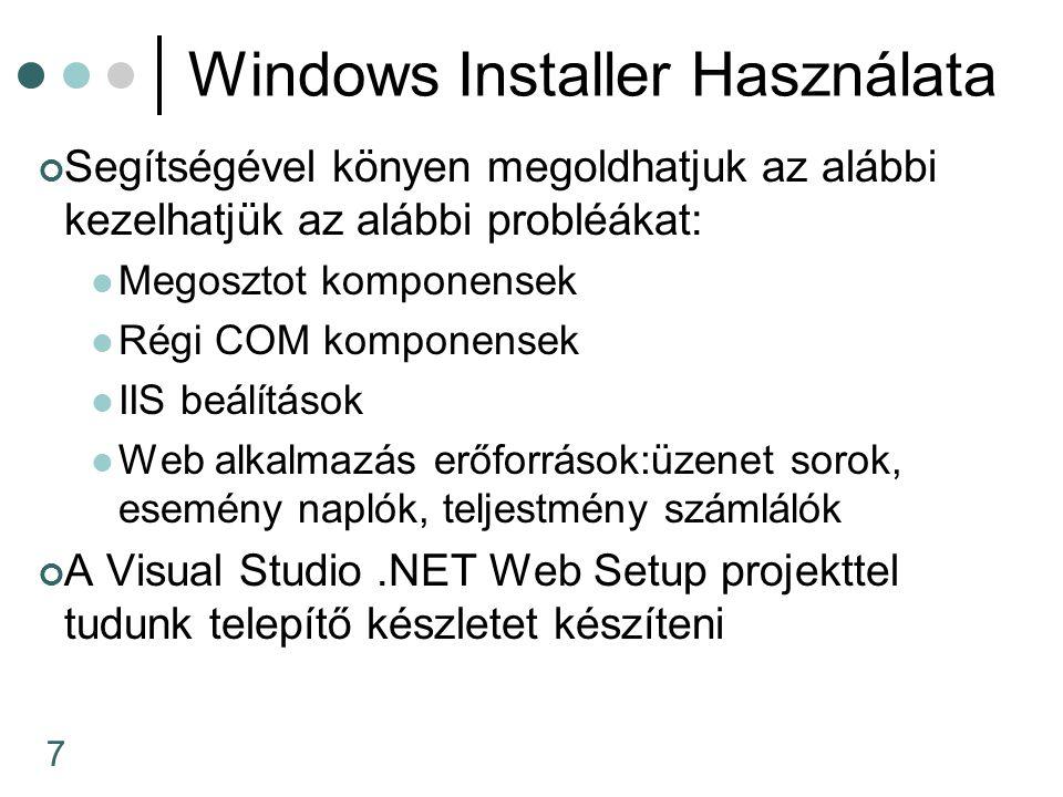 7 Windows Installer Használata Segítségével könyen megoldhatjuk az alábbi kezelhatjük az alábbi probléákat: Megosztot komponensek Régi COM komponensek IIS beálítások Web alkalmazás erőforrások:üzenet sorok, esemény naplók, teljestmény számlálók A Visual Studio.NET Web Setup projekttel tudunk telepítő készletet készíteni
