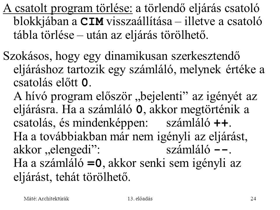 Máté: Architektúrák13. előadás24 A csatolt program törlése: a törlendő eljárás csatoló blokkjában a CIM visszaállítása – illetve a csatoló tábla törlé