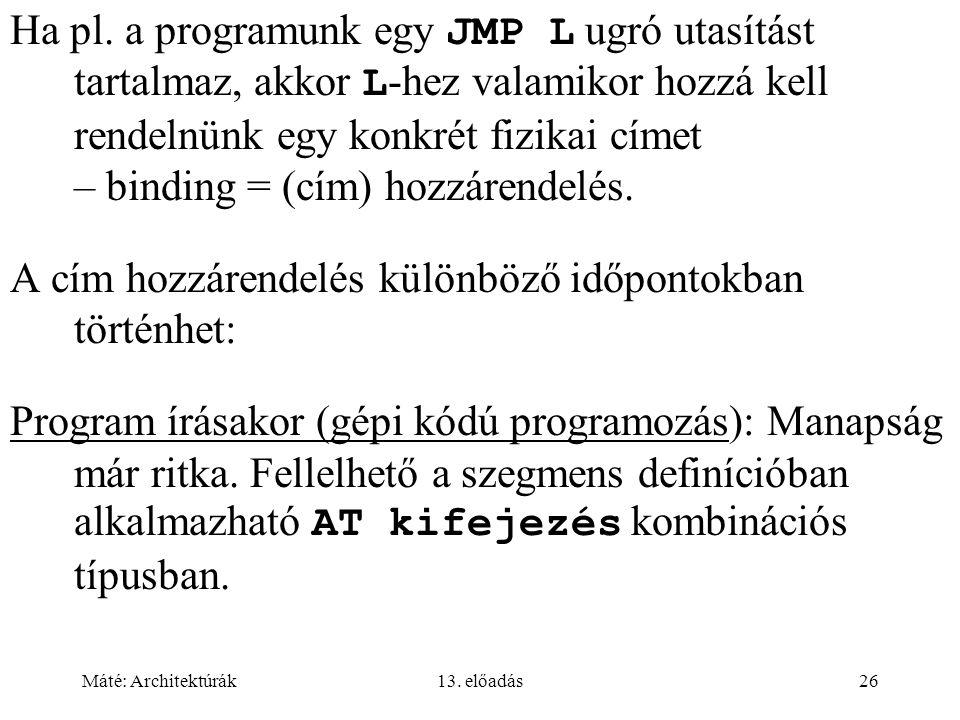 Máté: Architektúrák13. előadás26 Ha pl. a programunk egy JMP L ugró utasítást tartalmaz, akkor L -hez valamikor hozzá kell rendelnünk egy konkrét fizi