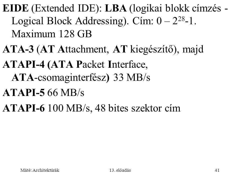 Máté: Architektúrák13. előadás41 EIDE (Extended IDE): LBA (logikai blokk címzés - Logical Block Addressing). Cím: 0 – 2 28 -1. Maximum 128 GB ATA-3 (A